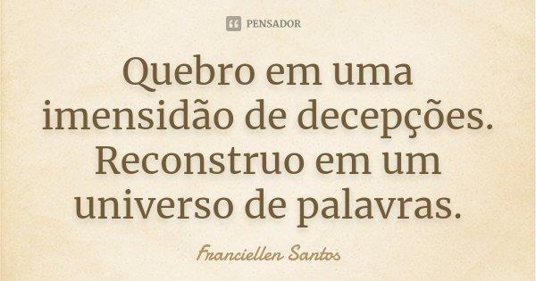 Quebro em uma imensidão de decepções. Reconstruo em um universo de palavras.... Frase de Franciellen Santos.