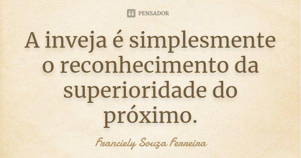 A inveja é simplesmente o reconhecimento da superioridade do próximo.... Frase de Franciely Souza Ferreira.