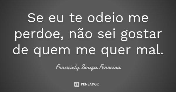 Se eu te odeio me perdoe, não sei gostar de quem me quer mal.... Frase de Franciely Souza Ferreira.