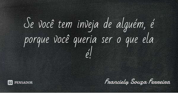 Se você tem inveja de alguém, é porque você queria ser o que ela é!... Frase de Franciely Souza Ferreira.