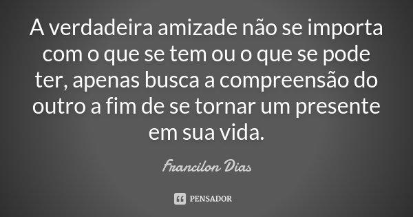 A verdadeira amizade não se importa com o que se tem ou o que se pode ter, apenas busca a compreensão do outro a fim de se tornar um presente em sua vida.... Frase de Francilon Dias.