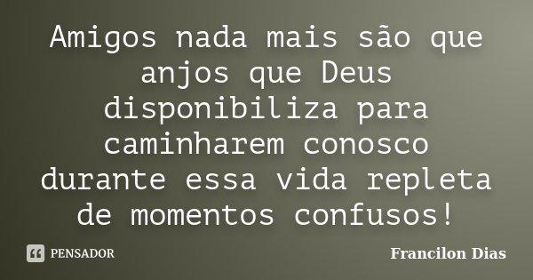 Amigos nada mais são que anjos que Deus disponibiliza para caminharem conosco durante essa vida repleta de momentos confusos!... Frase de Francilon Dias.