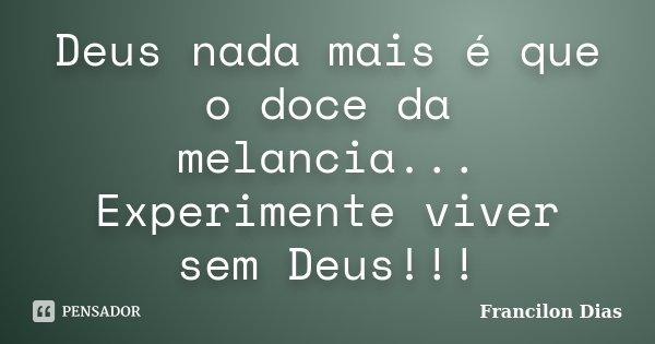 Deus nada mais é que o doce da melancia... Experimente viver sem Deus!!!... Frase de Francilon Dias.