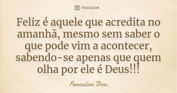 Feliz é aquele que acredita no amanhã, mesmo sem saber o que pode vim a acontecer, sabendo-se apenas que quem olha por ele é Deus!!!... Frase de Francilon Dias.
