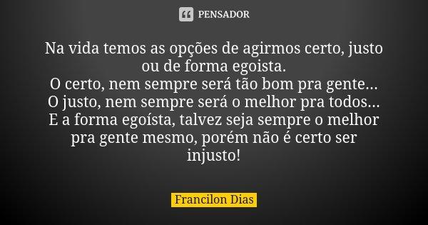 Na vida temos as opções de agirmos certo, justo ou de forma egoista. O certo, nem sempre será tão bom pra gente... O justo, nem sempre será o melhor pra todos..... Frase de Francilon Dias.