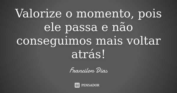 Valorize o momento, pois ele passa e não conseguimos mais voltar atrás!... Frase de Francilon Dias.