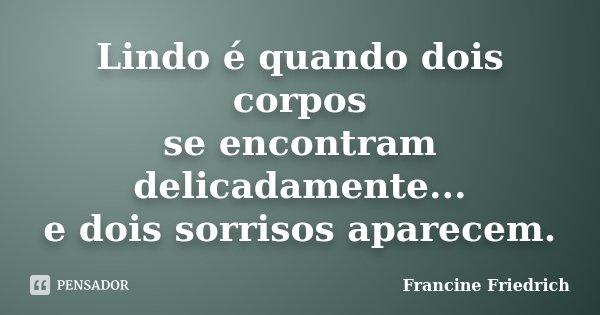 Lindo é quando dois corpos se encontram delicadamente... e dois sorrisos aparecem.... Frase de Francine Friedrich.