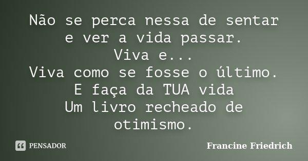 Não se perca nessa de sentar e ver a vida passar. Viva e... Viva como se fosse o último. E faça da TUA vida Um livro recheado de otimismo.... Frase de Francine Friedrich.
