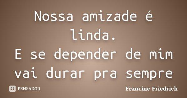 Nossa amizade é linda. E se depender de mim vai durar pra sempre... Frase de Francine Friedrich.