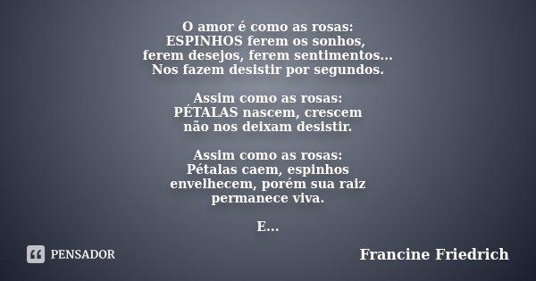 O amor é como as rosas: ESPINHOS ferem os sonhos, ferem desejos, ferem sentimentos... Nos fazem desistir por segundos. Assim como as rosas: PÉTALAS nascem, cres... Frase de Francine Friedrich.