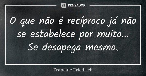 O que não é recíproco já não se estabelece por muito... Se desapega mesmo.... Frase de Francine Friedrich.