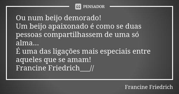 Ou num beijo demorado! Um beijo apaixonado é como se duas pessoas compartilhassem de uma só alma... É uma das ligações mais especiais entre aqueles que se amam!... Frase de Francine Friedrich.