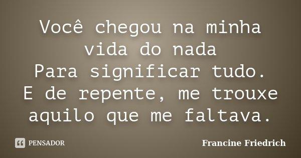 Você chegou na minha vida do nada Para significar tudo. E de repente, me trouxe aquilo que me faltava.... Frase de Francine Friedrich.