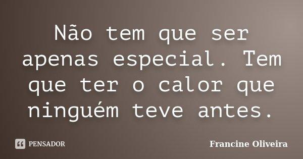 Não tem que ser apenas especial. Tem que ter o calor que ninguém teve antes.... Frase de Francine Oliveira.