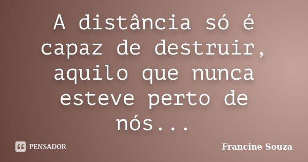 A distância só é capaz de destruir, aquilo que nunca esteve perto de nós...... Frase de Francine Souza.