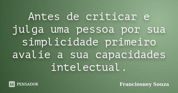 Antes de criticar e julga uma pessoa por sua simplicidade primeiro avalie a sua capacidades intelectual.... Frase de Franciosney Souza.