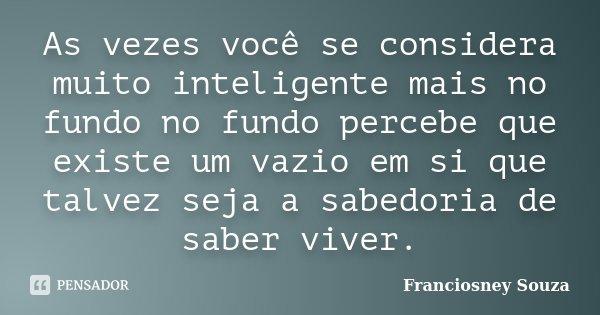 As vezes você se considera muito inteligente mais no fundo no fundo percebe que existe um vazio em si que talvez seja a sabedoria de saber viver.... Frase de Franciosney Souza.