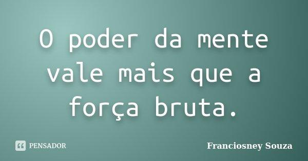 O poder da mente vale mais que a força bruta.... Frase de Franciosney Souza.