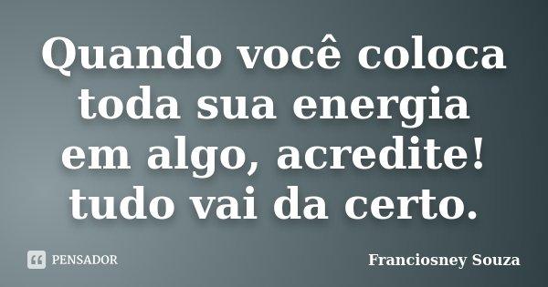 Quando você coloca toda sua energia em algo, acredite! tudo vai da certo.... Frase de Franciosney Souza.