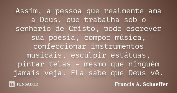 Assim, a pessoa que realmente ama a Deus, que trabalha sob o senhorio de Cristo, pode escrever sua poesia, compor música, confeccionar instrumentos musicais, es... Frase de Francis A. Schaeffer.