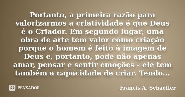 Portanto, a primeira razão para valorizarmos a criatividade é que Deus é o Criador. Em segundo lugar, uma obra de arte tem valor como criação porque o homem é f... Frase de Francis A. Schaeffer.