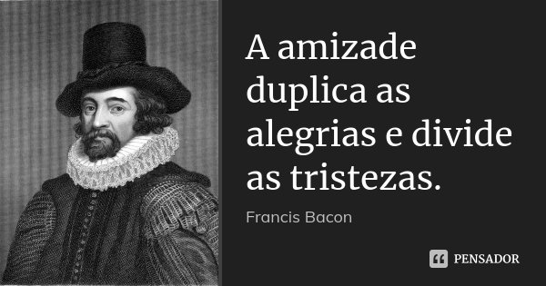 A amizade duplica as alegrias e divide as tristezas.... Frase de Francis Bacon.