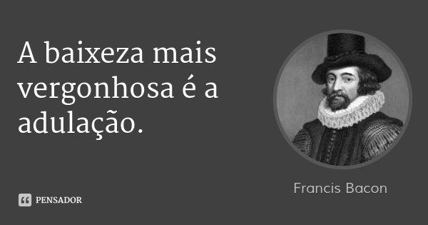 A baixeza mais vergonhosa é a adulação.... Frase de Francis Bacon.