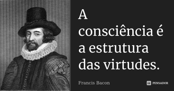 A consciência é a estrutura das virtudes.... Frase de Francis Bacon.