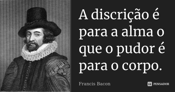 A discrição é para a alma o que o pudor é para o corpo.... Frase de Francis Bacon.