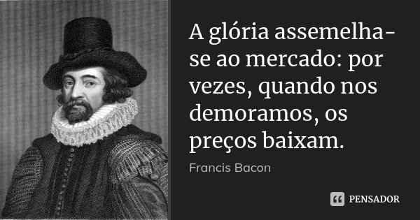 A glória assemelha-se ao mercado: por vezes, quando nos demoramos, os preços baixam.... Frase de Francis Bacon.
