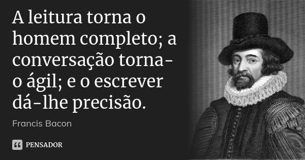 A leitura torna o homem completo; a conversação torna-o ágil; e o escrever dá-lhe precisão.... Frase de Francis Bacon.