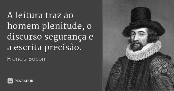 A leitura traz ao homem plenitude, o discurso segurança e a escrita precisão.... Frase de Francis Bacon.