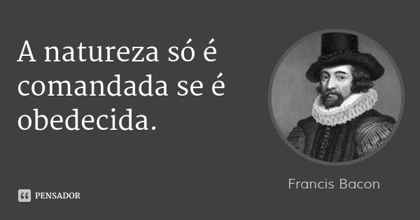 A natureza só é comandada se é obedecida.... Frase de Francis Bacon.