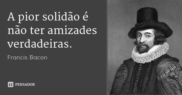 A pior solidão é não ter amizades verdadeiras.... Frase de Francis Bacon.