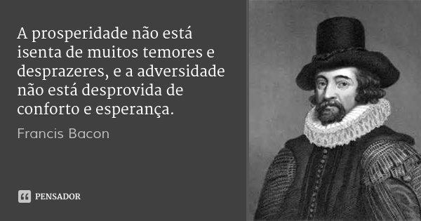 A prosperidade não está isenta de muitos temores e desprazeres, e a adversidade não está desprovida de conforto e esperança.... Frase de Francis Bacon.