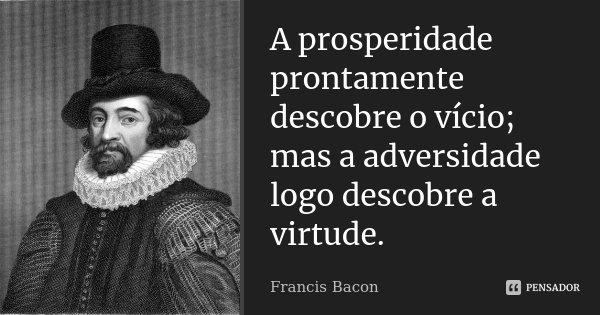 A prosperidade prontamente descobre o vício; mas a adversidade logo descobre a virtude.... Frase de Francis Bacon.