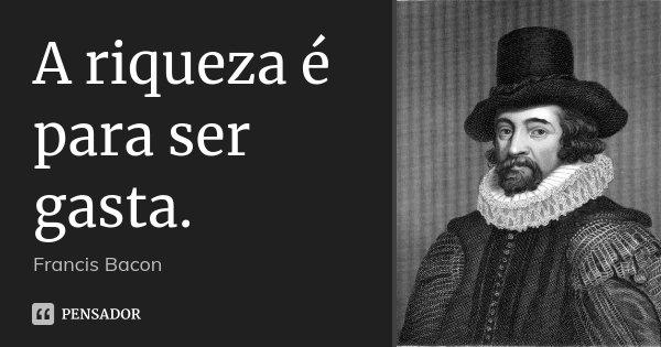 A riqueza é para ser gasta.... Frase de Francis Bacon.