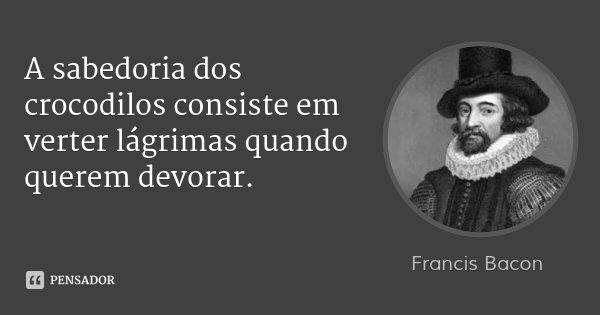 A sabedoria dos crocodilos consiste em verter lágrimas quando querem devorar.... Frase de Francis Bacon.