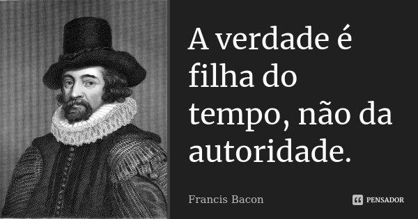 A verdade é filha do tempo, não da autoridade.... Frase de Francis Bacon.