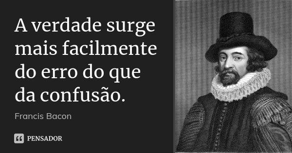 A verdade surge mais facilmente do erro do que da confusão.... Frase de Francis Bacon.