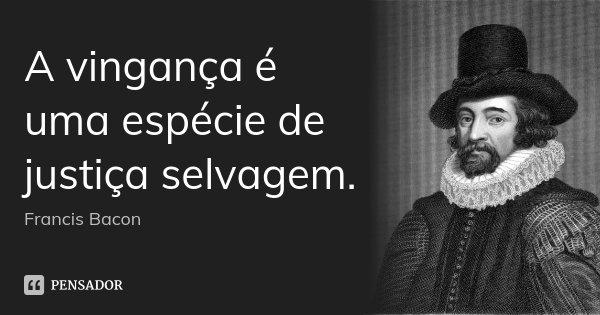 A vingança é uma espécie de justiça selvagem.... Frase de Francis Bacon.