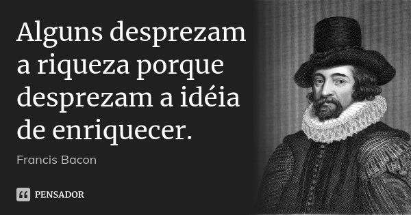Alguns desprezam a riqueza porque desprezam a idéia de enriquecer.... Frase de Francis Bacon.