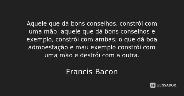 Aquele que dá bons conselhos, constrói com uma mão; aquele que dá bons conselhos e exemplo, constrói com ambas; o que dá boa admoestação e mau exemplo constrói ... Frase de Francis Bacon.