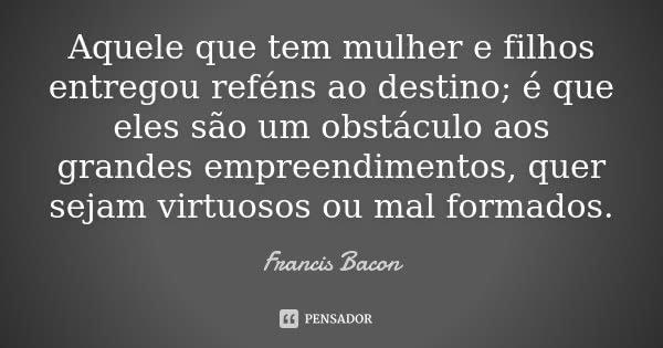 Aquele que tem mulher e filhos entregou reféns ao destino; é que eles são um obstáculo aos grandes empreendimentos, quer sejam virtuosos ou mal formados.... Frase de Francis Bacon.