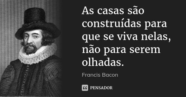 As casas são construídas para que se viva nelas, não para serem olhadas.... Frase de Francis Bacon.