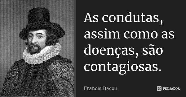As condutas, assim como as doenças, são contagiosas... Frase de Francis Bacon.