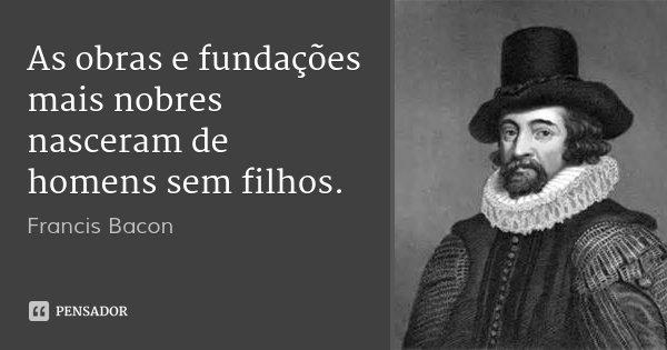 As obras e fundações mais nobres nasceram de homens sem filhos.... Frase de Francis Bacon.