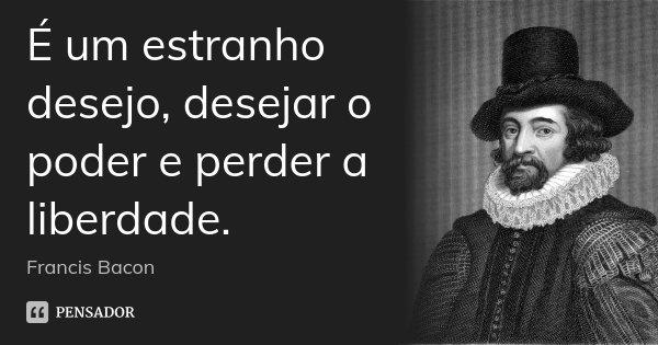 É um estranho desejo, desejar o poder e perder a liberdade.... Frase de Francis Bacon.