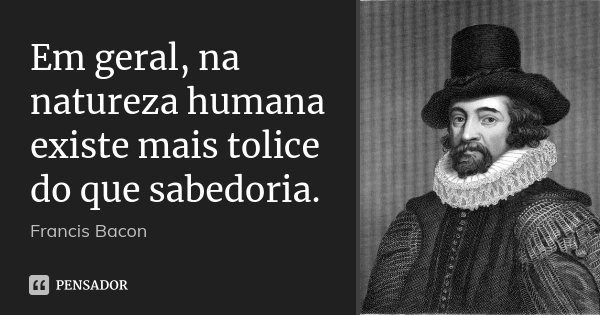 Em geral, na natureza humana existe mais tolice do que sabedoria.... Frase de Francis Bacon.