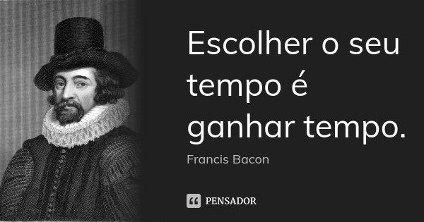 Escolher o seu tempo é ganhar tempo.... Frase de Francis Bacon.